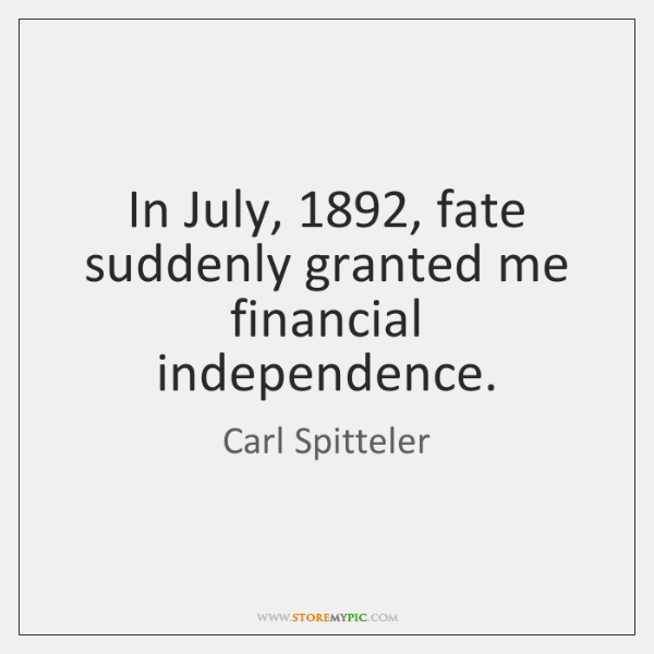 In July, 1892, fate suddenly granted me financial independence.