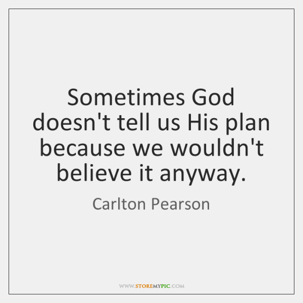 Sometimes God doesn't tell us His plan because we wouldn't believe it ...
