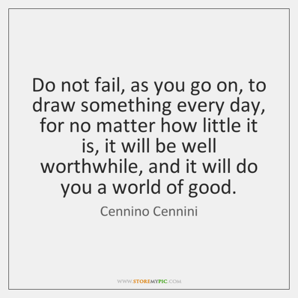 Do not fail, as you go on, to draw something every day, ...