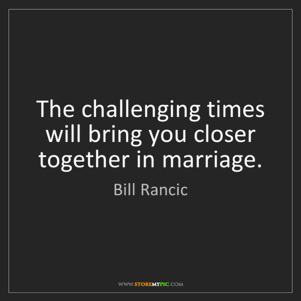 Bill Rancic: The challenging times will bring you closer together...