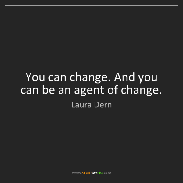 Laura Dern: You can change. And you can be an agent of change.