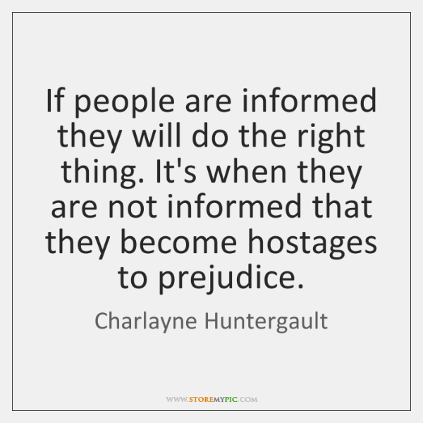 If people are informed they will do the right thing. It's when ...