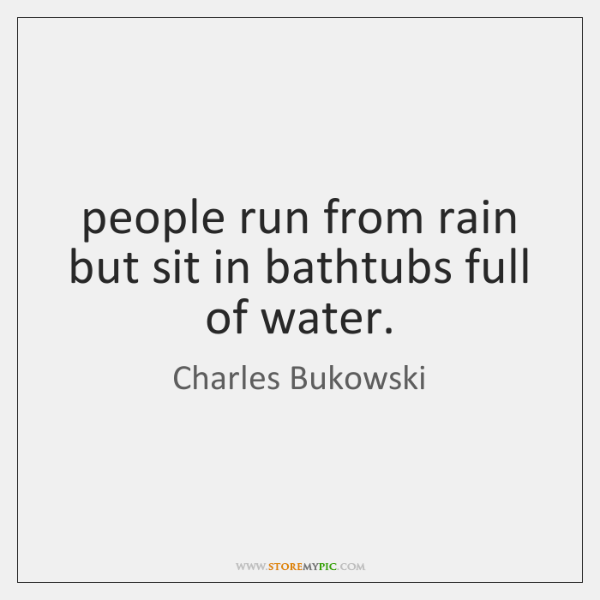 people run from rain but sit in bathtubs full of water.