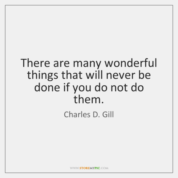 There are many wonderful things that will never be done if you ...