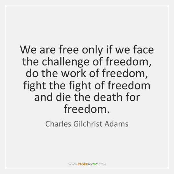 We are free only if we face the challenge of freedom, do ...