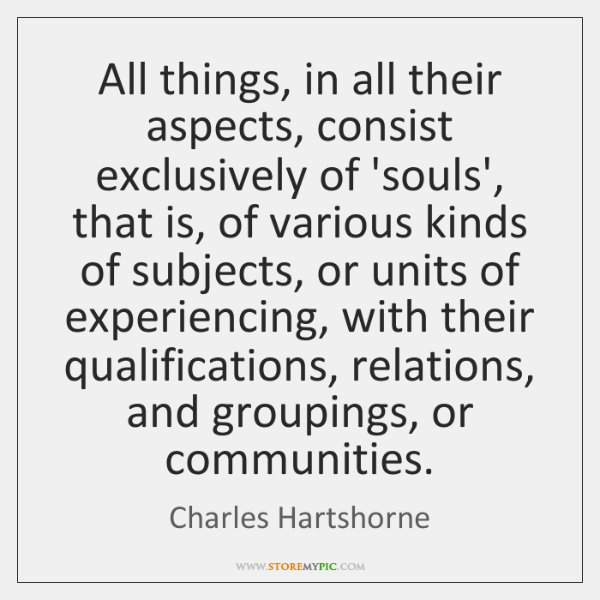 All things, in all their aspects, consist exclusively of 'souls', that is, ...