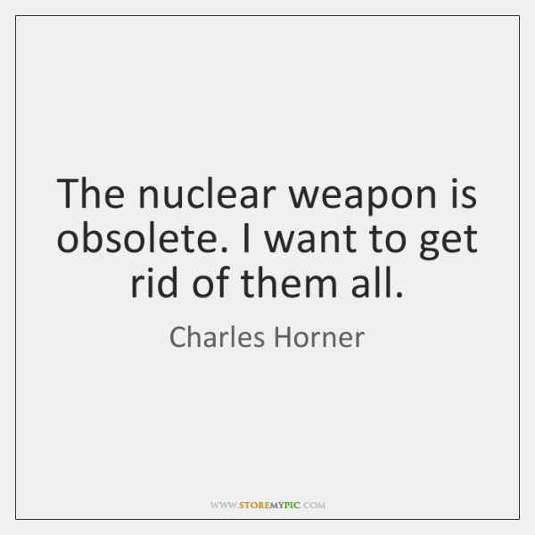 The nuclear weapon is obsolete. I want to get rid of them ...