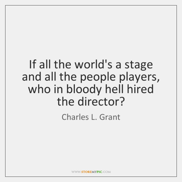 If all the world's a stage and all the people players, who ...