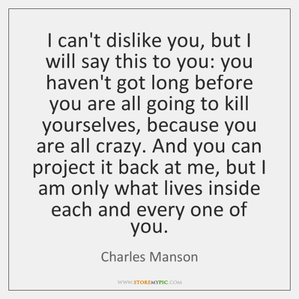 I can't dislike you, but I will say this to you: you ...