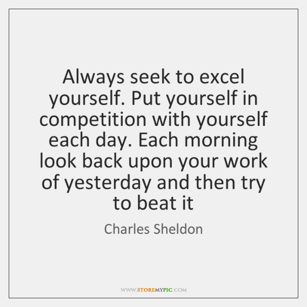 Always seek to excel yourself. Put yourself in competition with yourself each ...
