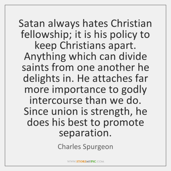 Satan always hates Christian fellowship; it is his policy to keep Christians ...