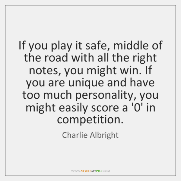 If you play it safe, middle of the road with all the ...