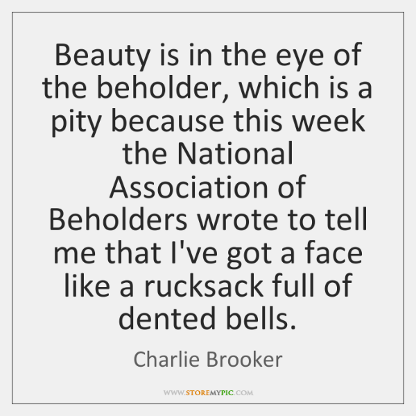 Beauty is in the eye of the beholder, which is a pity ...