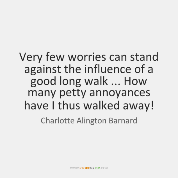 Very few worries can stand against the influence of a good long ...