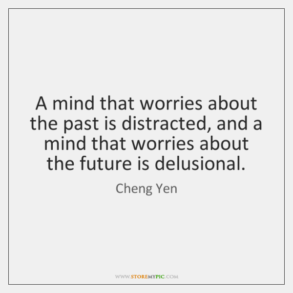 A mind that worries about the past is distracted, and a mind ...