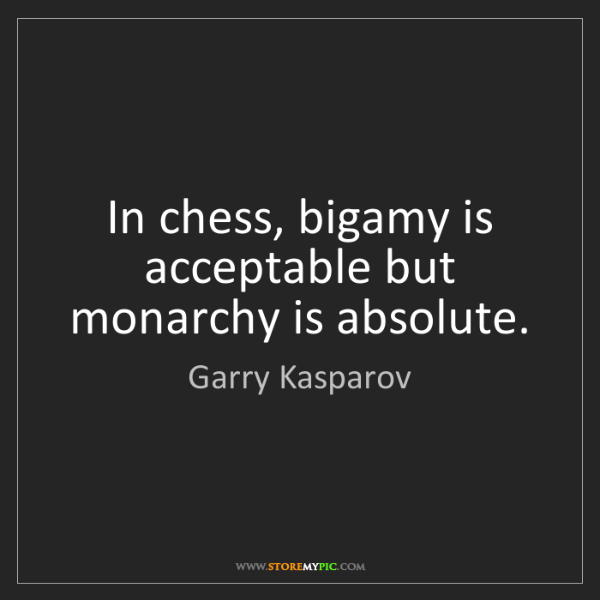 Garry Kasparov: In chess, bigamy is acceptable but monarchy is absolute.
