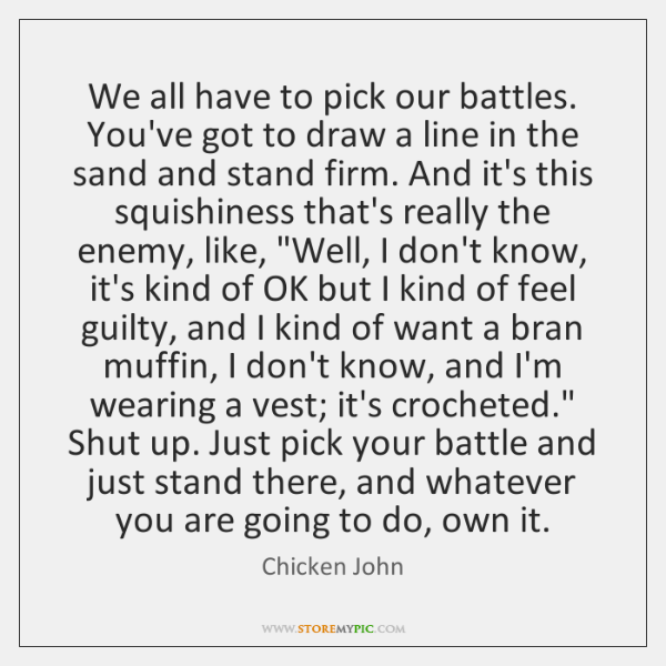 We all have to pick our battles. You've got to draw a ...