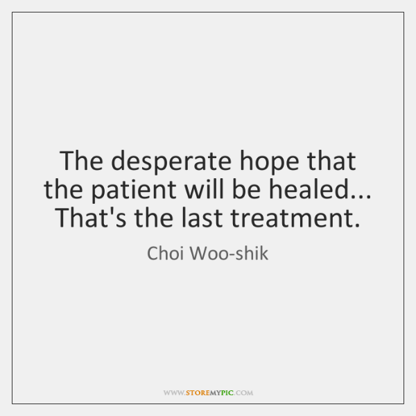 The desperate hope that the patient will be healed... That's the last ...