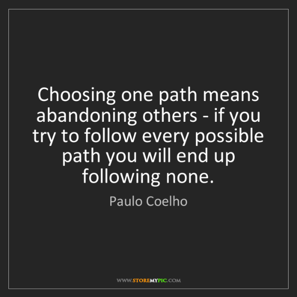 Paulo Coelho: Choosing one path means abandoning others - if you try...
