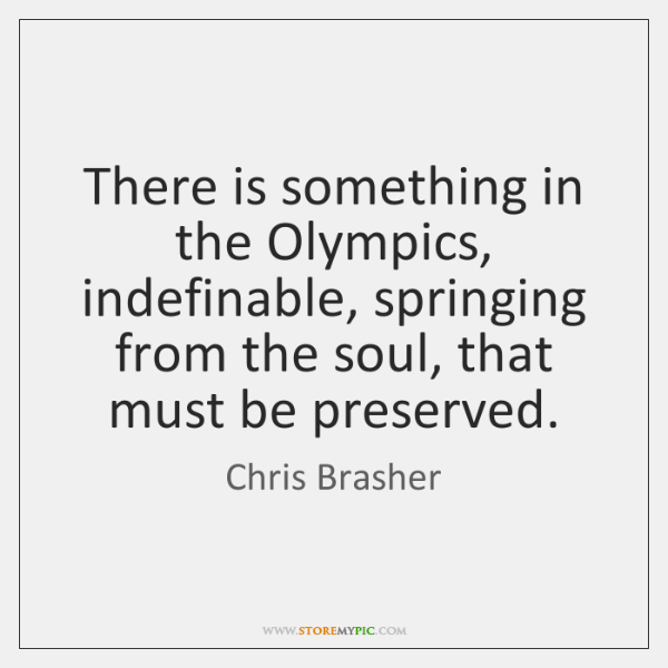 There is something in the Olympics, indefinable, springing from the soul, that ...