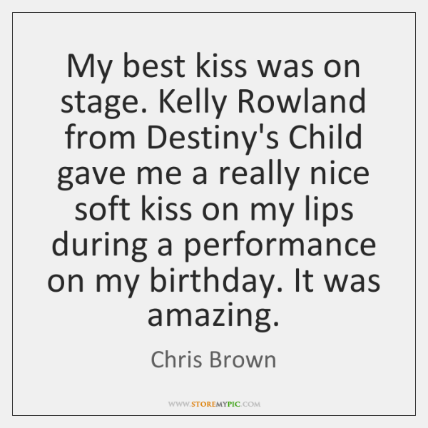 My best kiss was on stage. Kelly Rowland from Destiny's Child gave ...