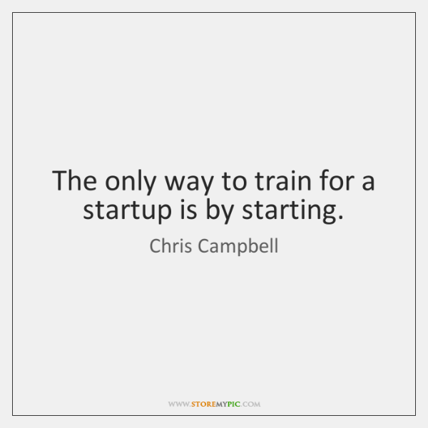 The only way to train for a startup is by starting.