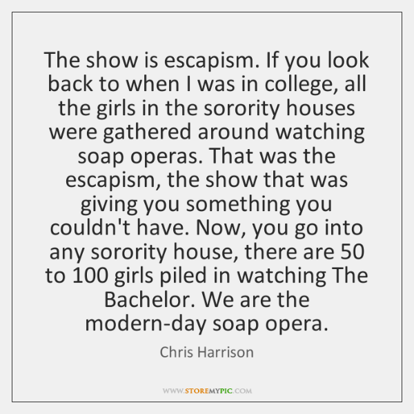 The show is escapism. If you look back to when I was ...