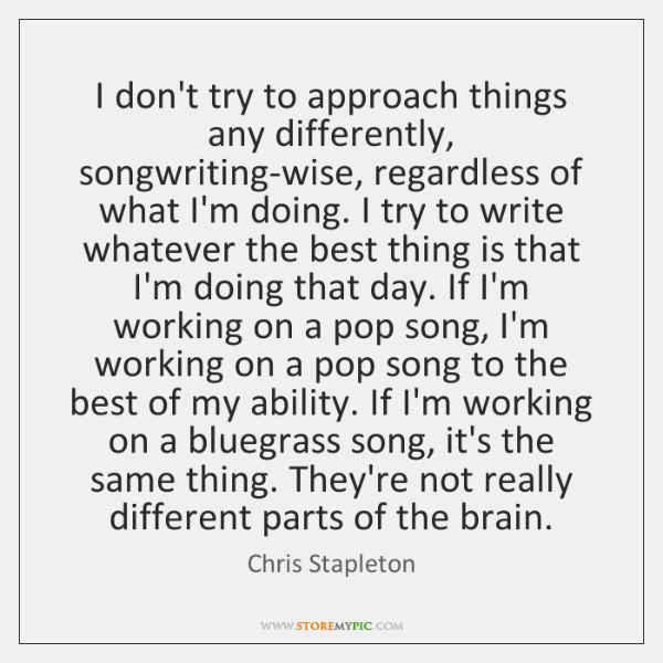 I don't try to approach things any differently, songwriting-wise, regardless of what ...