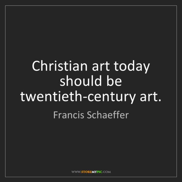 Francis Schaeffer: Christian art today should be twentieth-century art.