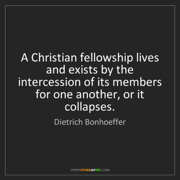 Dietrich Bonhoeffer: A Christian fellowship lives and exists by the intercession...