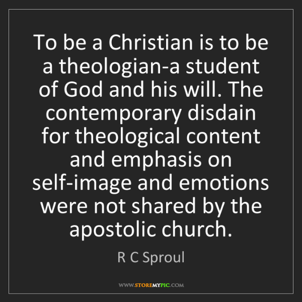 R C Sproul: To be a Christian is to be a theologian-a student of...