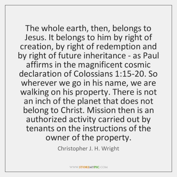 The whole earth, then, belongs to Jesus. It belongs to him by ...