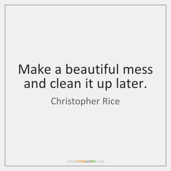 Make a beautiful mess and clean it up later.