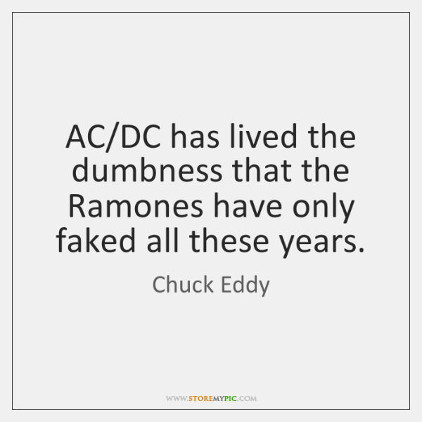AC/DC has lived the dumbness that the Ramones have only faked ...