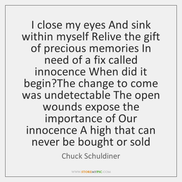 I close my eyes And sink within myself Relive the gift of ...