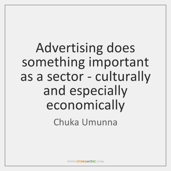 Advertising does something important as a sector - culturally and especially economically