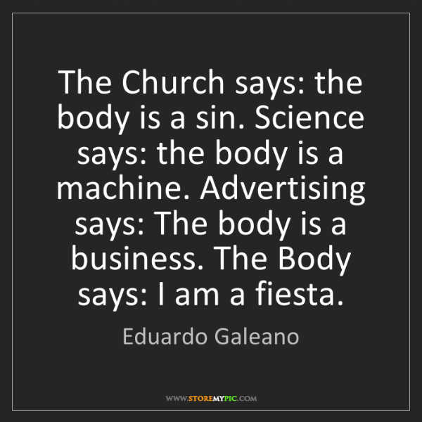 Eduardo Galeano: The Church says: the body is a sin. Science says: the...