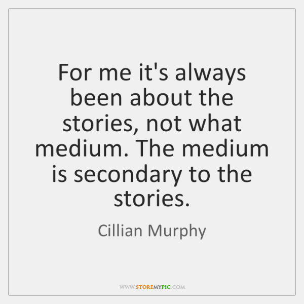 For me it's always been about the stories, not what medium. The ...