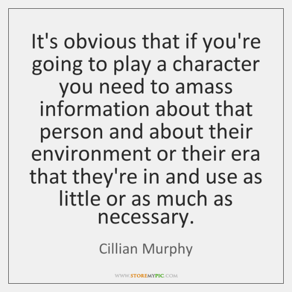 It's obvious that if you're going to play a character you need ...