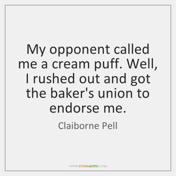 My opponent called me a cream puff. Well, I rushed out and ...