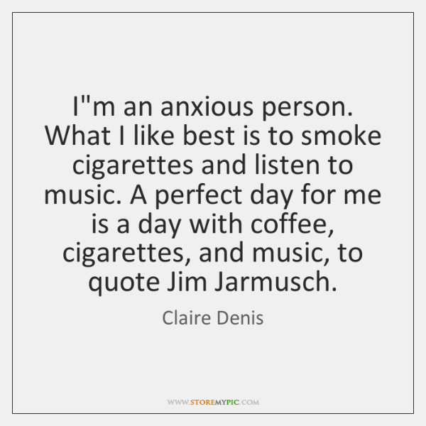 I'm an anxious person. What I like best is to smoke cigarettes ...