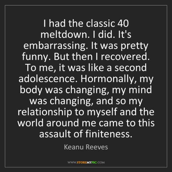 Keanu Reeves: I had the classic 40 meltdown. I did. It's embarrassing....