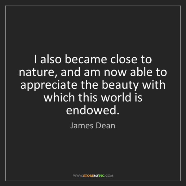 James Dean: I also became close to nature, and am now able to appreciate...