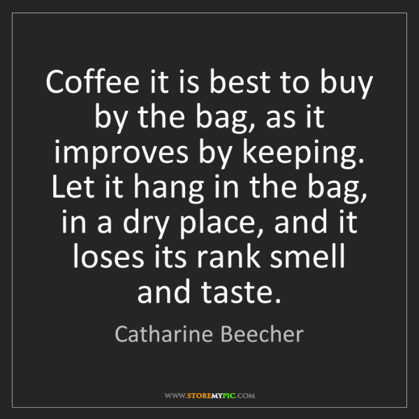 Catharine Beecher: Coffee it is best to buy by the bag, as it improves by...