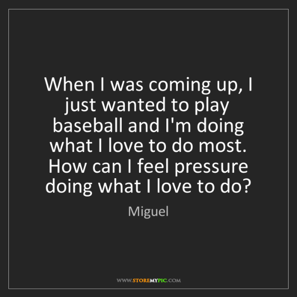 Miguel: When I was coming up, I just wanted to play baseball...