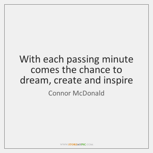With each passing minute comes the chance to dream, create and inspire