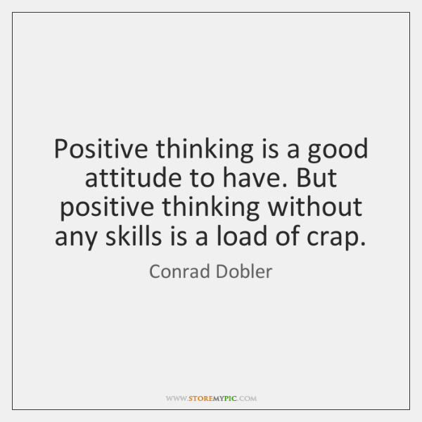 Positive thinking is a good attitude to have. But positive thinking without ...