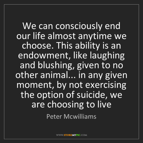 Peter Mcwilliams: We can consciously end our life almost anytime we choose....