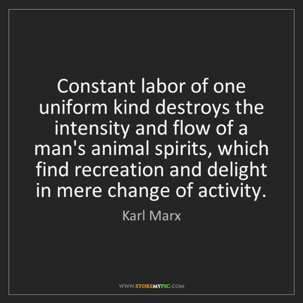 Karl Marx: Constant labor of one uniform kind destroys the intensity...