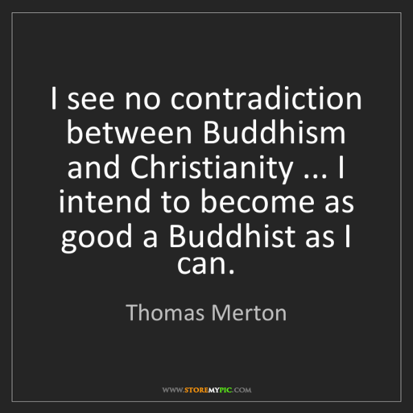Thomas Merton: I see no contradiction between Buddhism and Christianity...